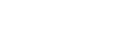 Hello! My name is Claudiu Popa and I'm a 2nd generation typographer.